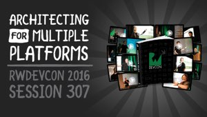 Session 307: Architecting for Multiple Platforms